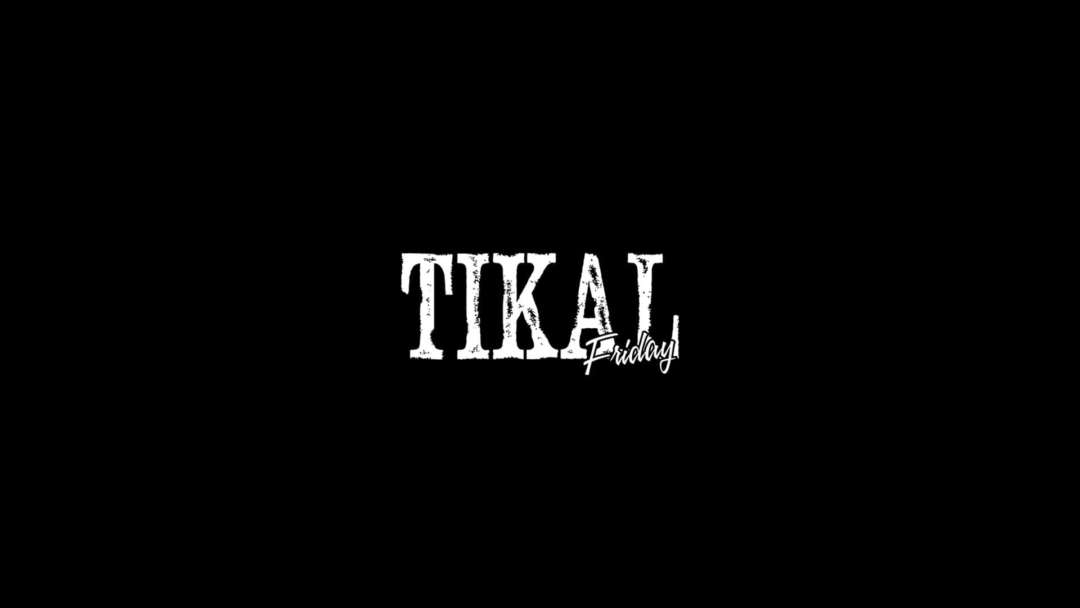TIKAL / EVERY FRIDAY